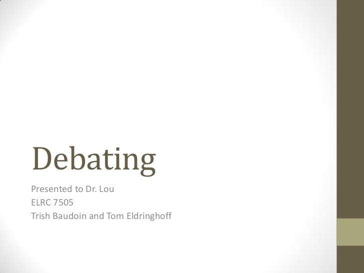 Debating<br />Presented to Dr. Lou<br />ELRC 7505<br />Trish Baudoin and Tom Eldringhoff<br />