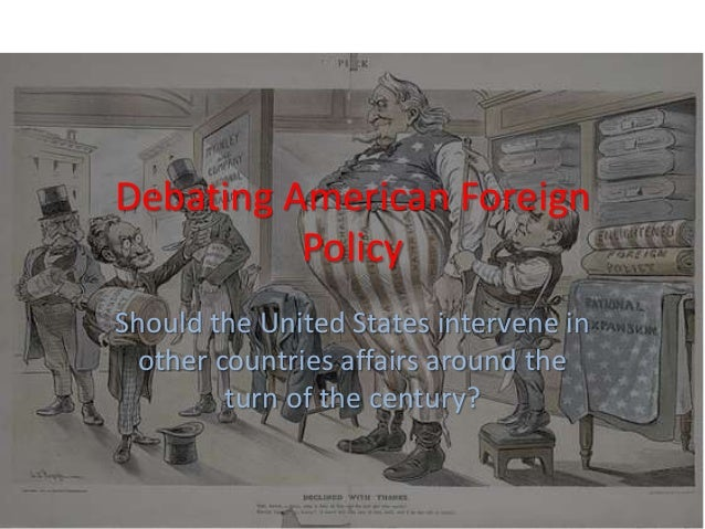 Debating American Foreign Policy Should the United States intervene in other countries affairs around the turn of the cent...