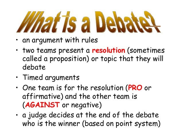• an argument with rules • two teams present a resolution (sometimes called a proposition) or topic that they will debate ...