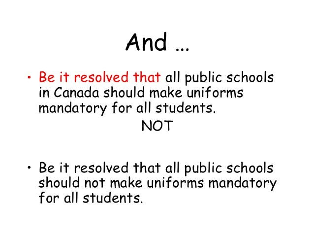 And … • Be it resolved that all public schools in Canada should make uniforms mandatory for all students. NOT • Be it reso...
