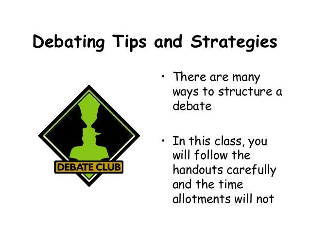 Debating Tips and Strategies • There are many ways to structure a debate • In this class, you will follow the handouts car...