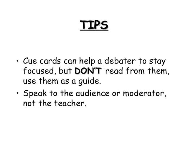 TIPSTIPS • Cue cards can help a debater to stay focused, but DON'TDON'T read from them, use them as a guide. • Speak to th...