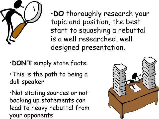 •DODO thoroughly research your topic and position, the best start to squashing a rebuttal is a well researched, well desig...