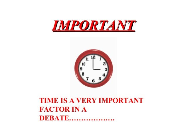 IMPORTANTIMPORTANT TIME IS A VERY IMPORTANT FACTOR IN A DEBATE……………….
