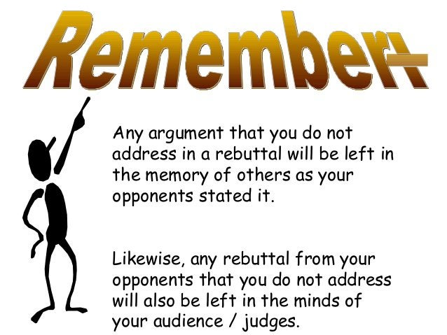 Any argument that you do not address in a rebuttal will be left in the memory of others as your opponents stated it. Likew...