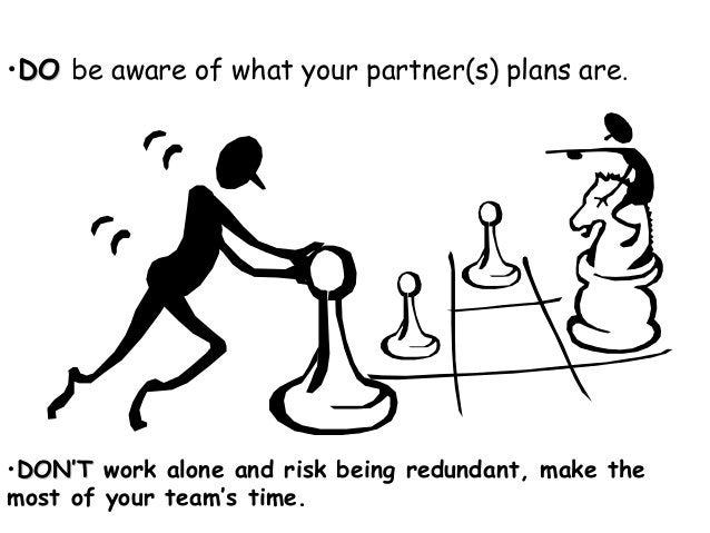 •DODO be aware of what your partner(s) plans are. •DON'TDON'T work alone and risk being redundant, make the most of your t...