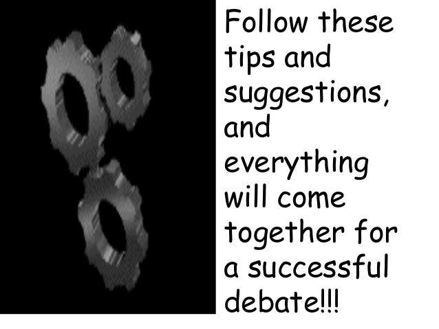 Follow these tips and suggestions, and everything will come together for a successful debate!!!