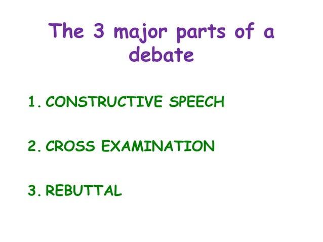 The 3 major parts of a debate 1. CONSTRUCTIVE SPEECH 2. CROSS EXAMINATION 3. REBUTTAL