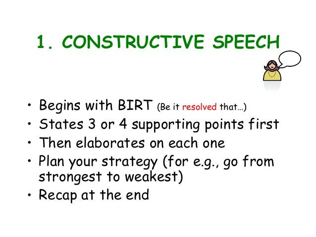 1. CONSTRUCTIVE SPEECH • Begins with BIRT (Be it resolved that…) • States 3 or 4 supporting points first • Then elaborates...