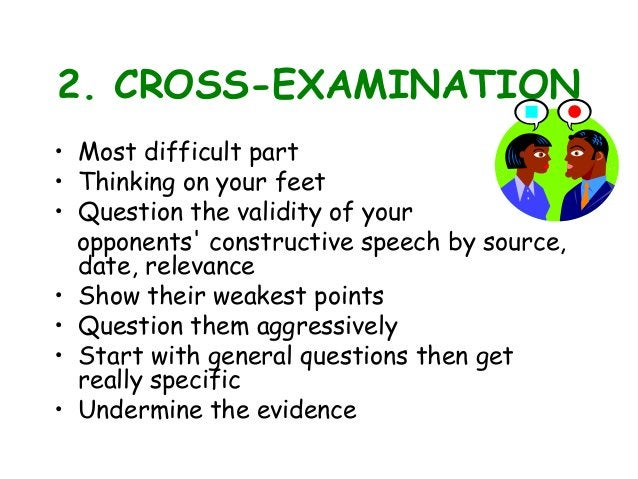 2. CROSS-EXAMINATION • Most difficult part • Thinking on your feet • Question the validity of your opponents' constructive...