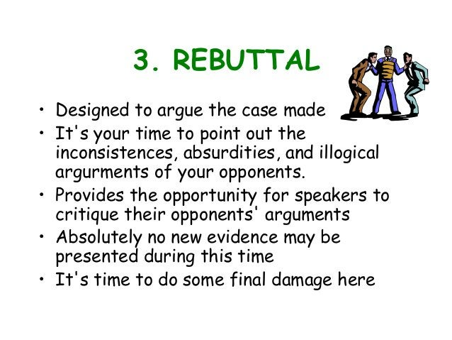 3. REBUTTAL • Designed to argue the case made • It's your time to point out the inconsistences, absurdities, and illogical...