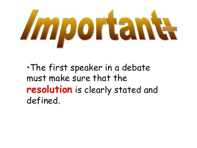 •The first speaker in a debate must make sure that the resolution is clearly stated and defined.