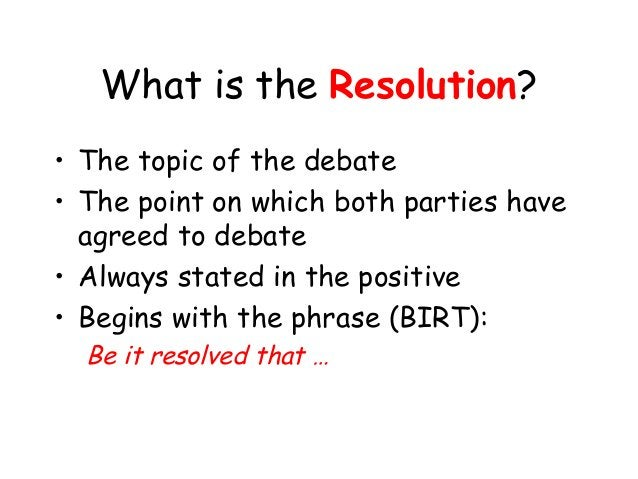 What is the Resolution? • The topic of the debate • The point on which both parties have agreed to debate • Always stated ...