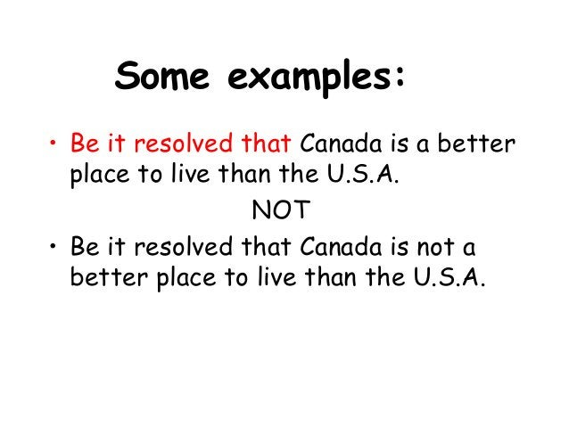 Some examples: • Be it resolved that Canada is a better place to live than the U.S.A. NOT • Be it resolved that Canada is ...