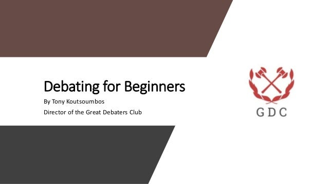 Debating for Beginners By Tony Koutsoumbos Director of the Great Debaters Club