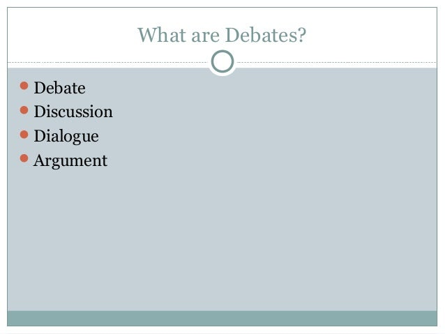 What are Debates Debate Discussion Dialogue Argument  Debating methodology  in the classroom. Classroom Debate Format