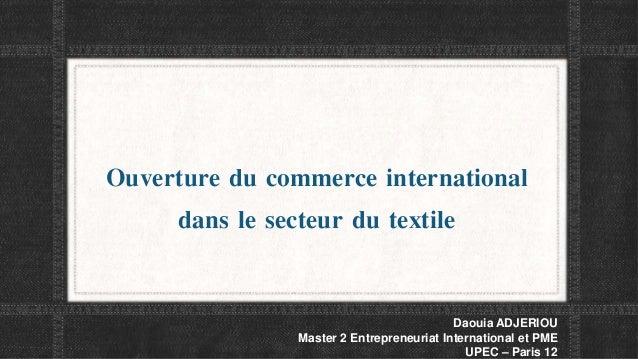 Ouverture du commerce international dans le secteur du textile Daouia ADJERIOU Master 2 Entrepreneuriat International et P...