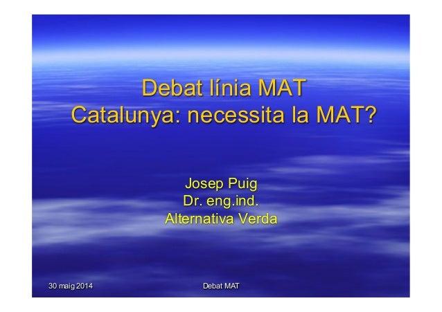 30 maig 2014 Debat MAT Debat línia MAT Catalunya: necessita la MAT? Josep Puig Dr. eng.ind. Alternativa Verda