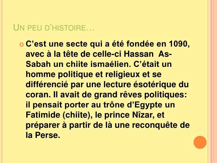 Un peu d'histoire…<br />C'est une secte qui a été fondée en 1090, avec à la tête de celle-ci Hassan  As-Sabah un chiite is...