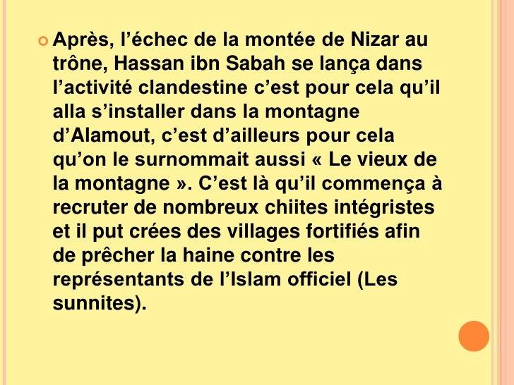 Après, l'échec de la montée de Nizar au trône, Hassan ibn Sabah se lança dans l'activité clandestine c'est pour cela qu'il...