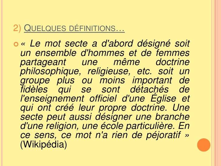 2) Quelques définitions…<br />«Le mot secte a d'abord désigné soit un ensemble d'hommes et de femmes partageant une même ...