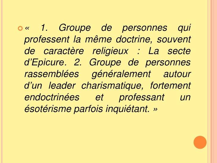 «1. Groupe de personnes qui professent la même doctrine, souvent de caractère religieux: La secte d'Epicure. 2. Groupe d...