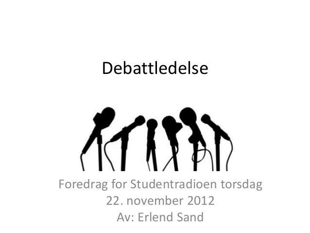 DebattledelseForedrag for Studentradioen torsdag        22. november 2012          Av: Erlend Sand
