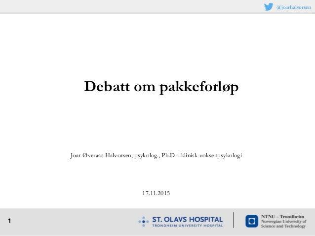 1 Joar Øveraas Halvorsen, psykolog., Ph.D. i klinisk voksenpsykologi 17.11.2015 Debatt om pakkeforløp @joarhalvorsen