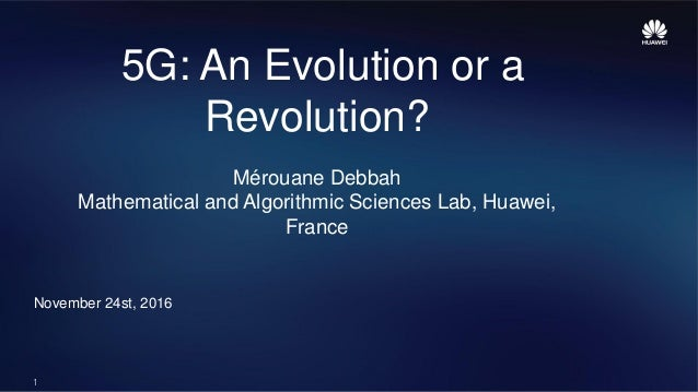 1 5G: An Evolution or a Revolution? Mérouane Debbah Mathematical and Algorithmic Sciences Lab, Huawei, France November 24s...