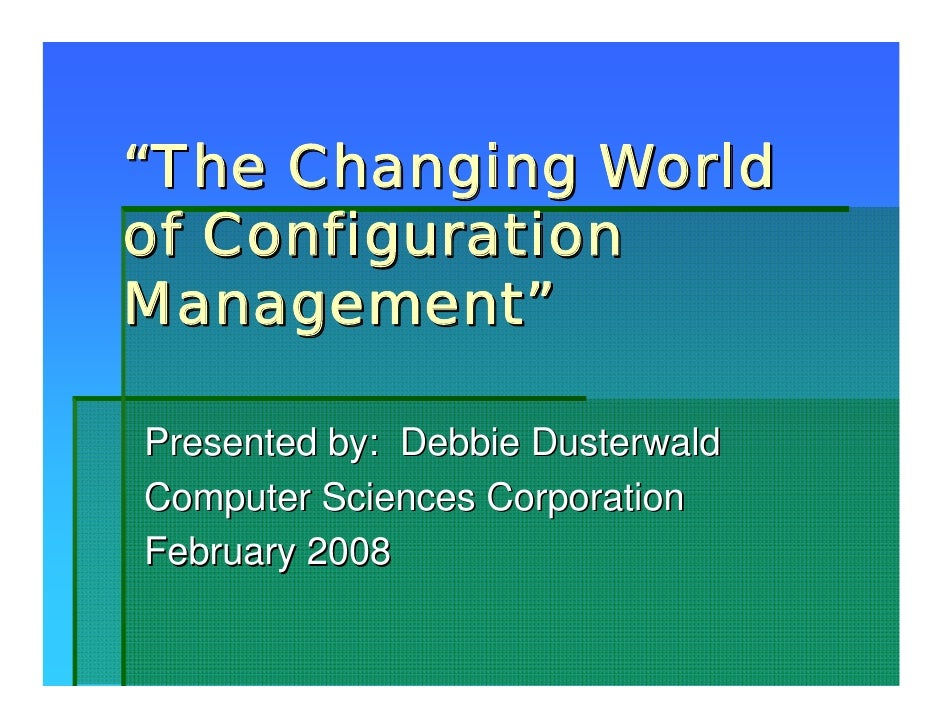 """The Changing Worldof ConfigurationManagement""Presented by: Debbie DusterwaldComputer Sciences CorporationFebruary 2008"