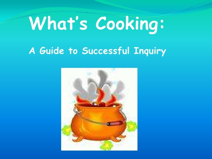 What's Cooking: <br />A Guide to Successful Inquiry <br />