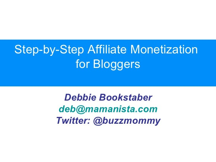 Step-by-Step Affiliate Monetization           for Bloggers         Debbie Bookstaber        deb@mamanista.com       Twitte...