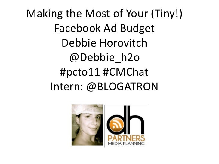 Making the Most of Your (Tiny!)     Facebook Ad Budget      Debbie Horovitch        @Debbie_h2o      #pcto11 #CMChat    In...