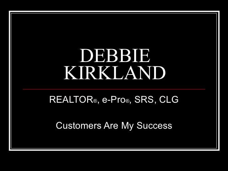 DEBBIE KIRKLAND REALTOR ® , e-Pro ® , SRS, CLG Customers Are My Success
