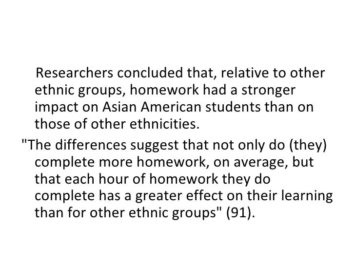 <ul><li>Researchers concluded that, relative to other ethnic groups, homework had a stronger impact on Asian American stud...
