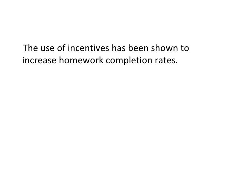 <ul><li>The use of incentives has been shown to increase homework completion rates. </li></ul>