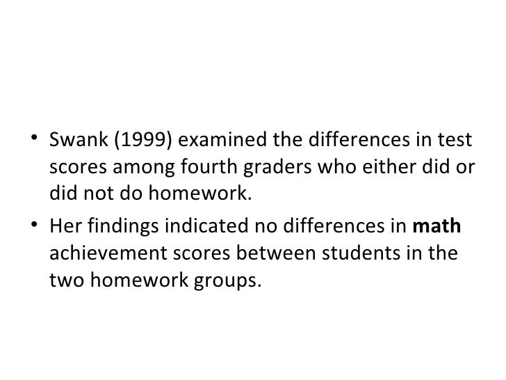 <ul><li>Swank (1999) examined the differences in test scores among fourth graders who either did or did not do homework.  ...