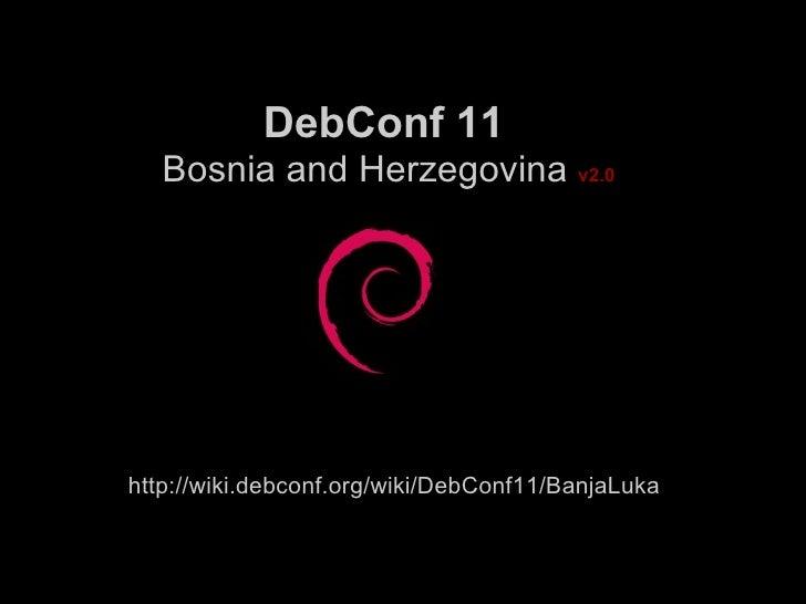 DebConf 11  Bosnia and Herzegovina   v2.0 http://wiki.debconf.org/wiki/DebConf11/BanjaLuka