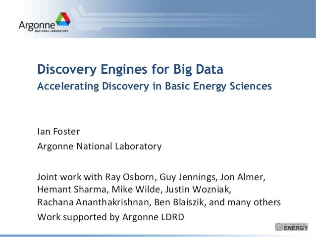 Discovery Engines for Big Data  Accelerating Discovery in Basic Energy Sciences  Ian Foster  Argonne National Laboratory  ...