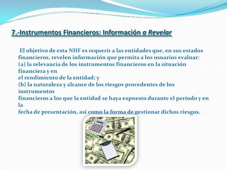7.-Instrumentos Financieros: Informacióna Revelar<br />El objetivo de esta NIIF es requerir a las entidades que, en sus es...