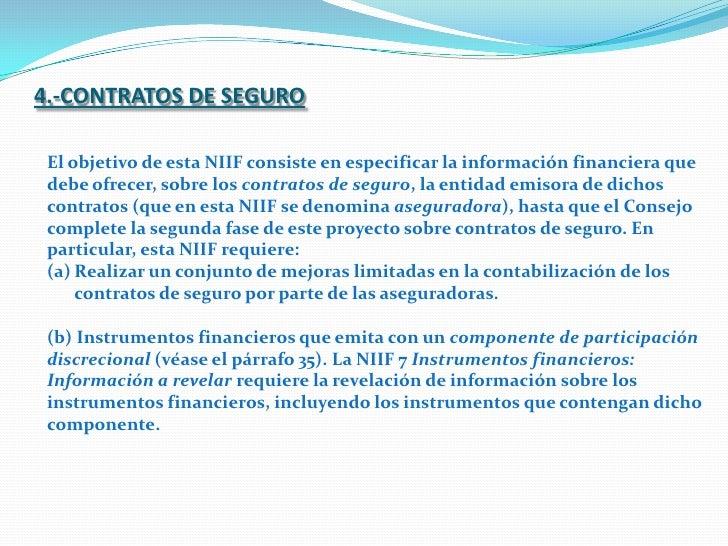 4.-CONTRATOS DE SEGURO<br />El objetivo de esta NIIF consiste en especificar la información financiera que debe ofrecer, s...