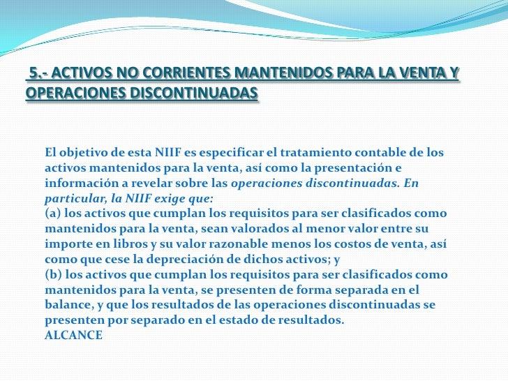 5.- ACTIVOS NO CORRIENTES MANTENIDOS PARA LA VENTA Y OPERACIONES DISCONTINUADAS <br />El objetivo de esta NIIF es especifi...