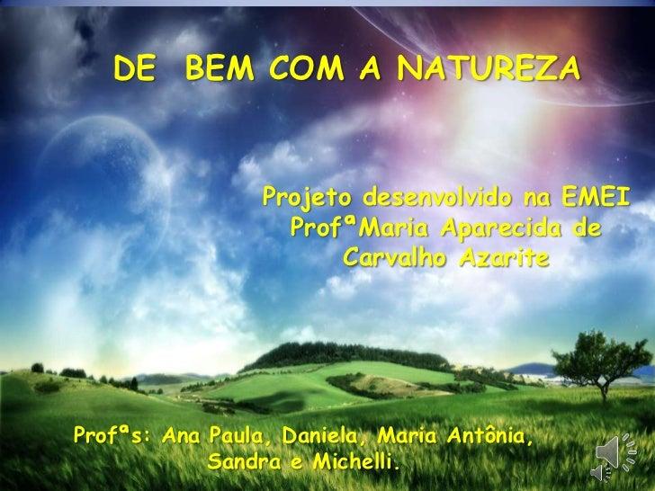 DE  BEM COM A NATUREZA<br />Projeto desenvolvido na EMEI ProfªMariaAparecida de Carvalho Azarite<br />Profªs: Ana Paula, D...