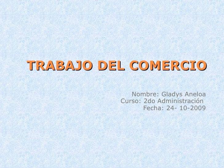 TRABAJO DEL COMERCIO Nombre: Gladys Aneloa Curso: 2do Administración  Fecha: 24- 10-2009