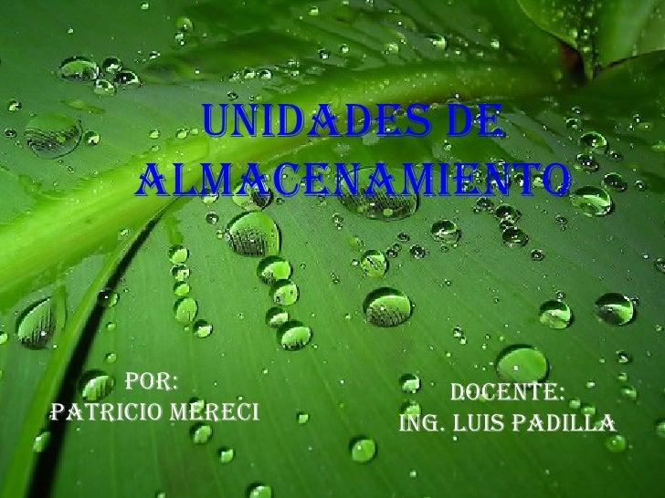 UNIDADES DE ALMACENAMIENTO Por:  PATRICIO MERECI DOCENTE: ING. LUIS PADILLA
