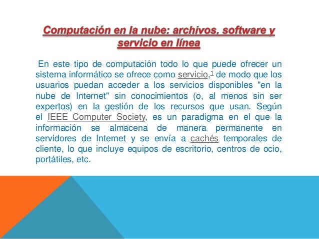 En este tipo de computación todo lo que puede ofrecer un sistema informático se ofrece como servicio,1 de modo que los usu...
