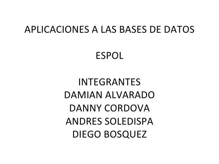 APLICACIONES A LAS BASES DE DATOS ESPOL INTEGRANTES DAMIAN ALVARADO DANNY CORDOVA ANDRES SOLEDISPA DIEGO BOSQUEZ