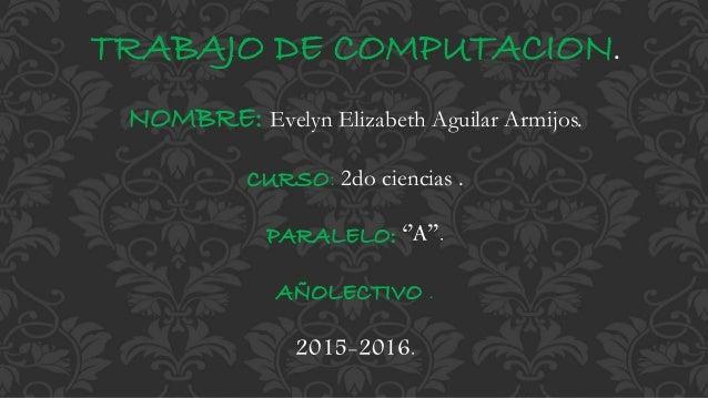 TRABAJO DE COMPUTACION. NOMBRE: Evelyn Elizabeth Aguilar Armijos. CURSO: 2do ciencias . PARALELO: ''A''. AÑOLECTIVO . 2015...