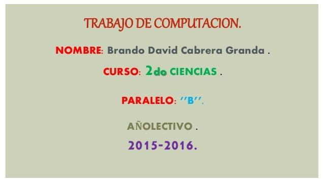 TRABAJO DE COMPUTACION. NOMBRE: Brando David Cabrera Granda . CURSO: 2do CIENCIAS . PARALELO: ''B''. AÑOLECTIVO . 2015-201...