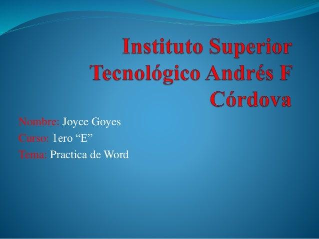 """Nombre: Joyce Goyes Curso: 1ero """"E"""" Tema: Practica de Word"""